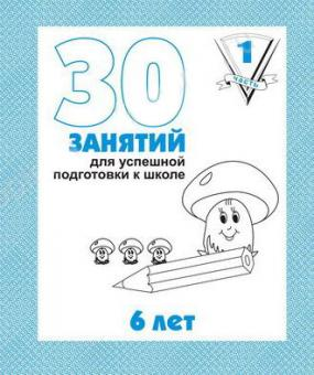 Рабочая тетрадь 30 занятий для успешной подготовки к школе ребенка 6-ти лет часть1